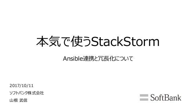 本気で使うStackStorm Ansible連携と冗長化について 2017/10/11 ソフトバンク株式会社 山根 武信