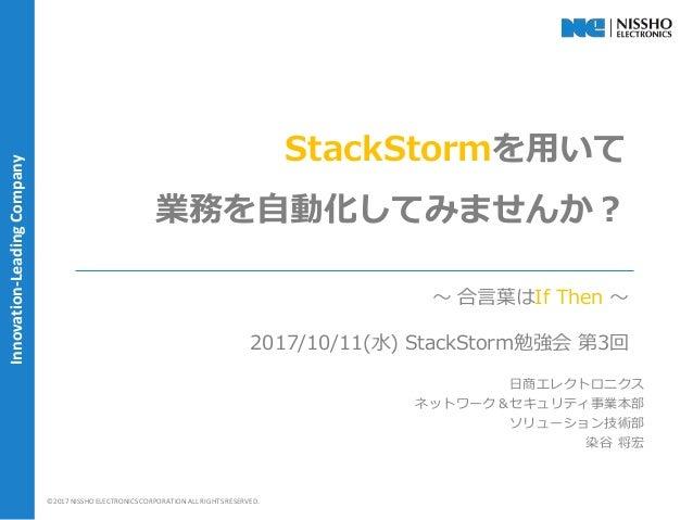 | 1 |©2017 NISSHO ELECTRONICS CORPORATION ALL RIGHTS RESERVED. Innovation-LeadingCompany StackStormを用いて 業務を自動化してみませんか? 日商エ...