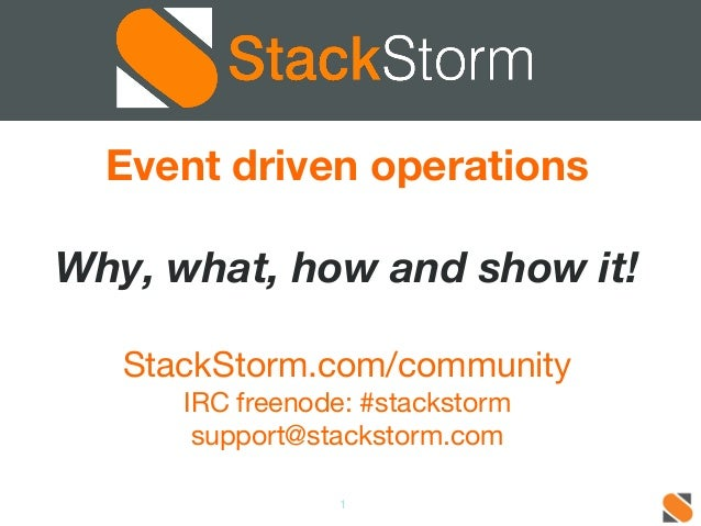 Event driven operations  Why, what, how and show it!  StackStorm.com/community  IRC freenode: #stackstorm  support@stackst...