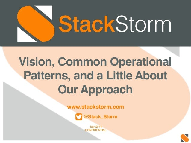 www.stackstorm.com! ! @Stack_Storm! ! July 2014! CONFIDENTIAL! Vision, Common Operational Patterns, and a Little About Our...