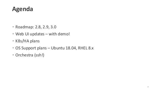 Agenda • Roadmap: 2.8, 2.9, 3.0 • Web UI updates – with demo! • K8s/HA plans • OS Support plans – Ubuntu 18.04, RHEL 8.x •...