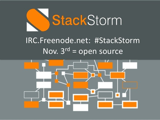 IRC.Freenode.net: #StackStorm  Nov. 3rd = open source  Private and confidential
