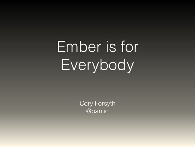 Ember is for  Everybody  Cory Forsyth  @bantic