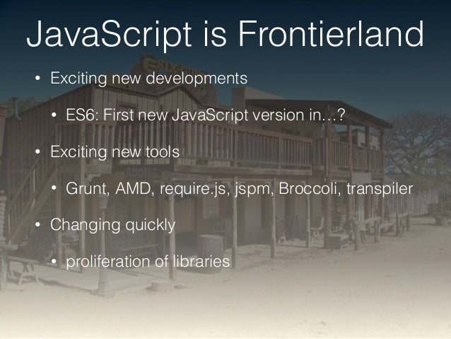 JavaScript is Frontierland  • Exciting new developments  • ES6: First new JavaScript version in…?  • Exciting new tools  •...