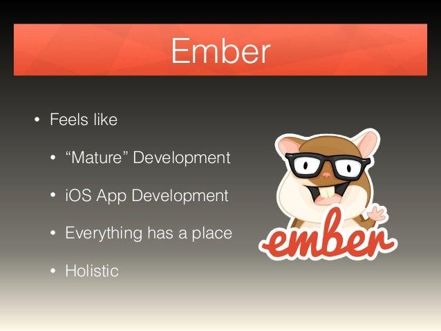 "Ember  • Feels like  • ""Mature"" Development  • iOS App Development  • Everything has a place  • Holistic"