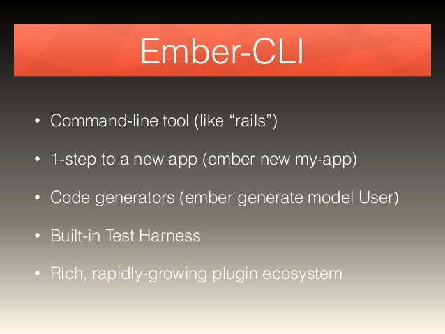 """Ember-CLI  • Command-line tool (like """"rails"""")  • 1-step to a new app (ember new my-app)  • Code generators (ember generate..."""