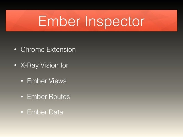 Ember Inspector  • Chrome Extension  • X-Ray Vision for  • Ember Views  • Ember Routes  • Ember Data