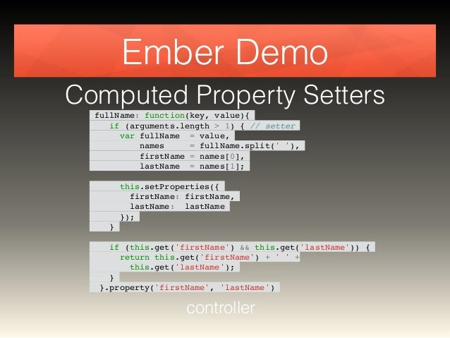 Ember Demo  Computed Property Setters  fullName: function(key, value){!  if (arguments.length > 1) { // setter!  var fullN...