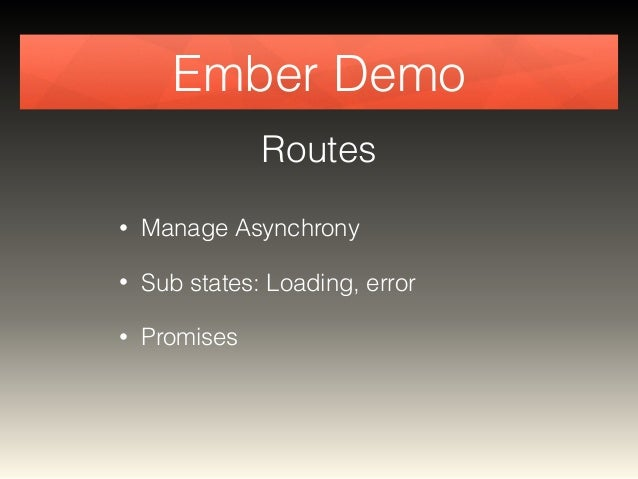 Ember Demo  Routes  • Manage Asynchrony  • Sub states: Loading, error  • Promises