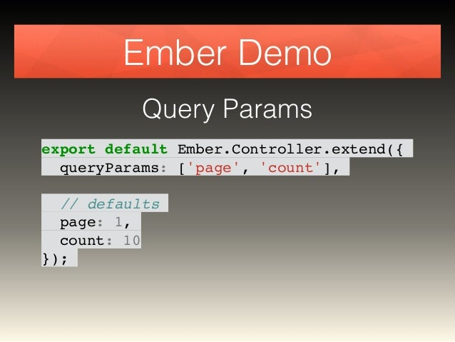 Ember Demo  Query Params  export default Ember.Controller.extend({!  queryParams: ['page', 'count'],!  !  // defaults!  pa...