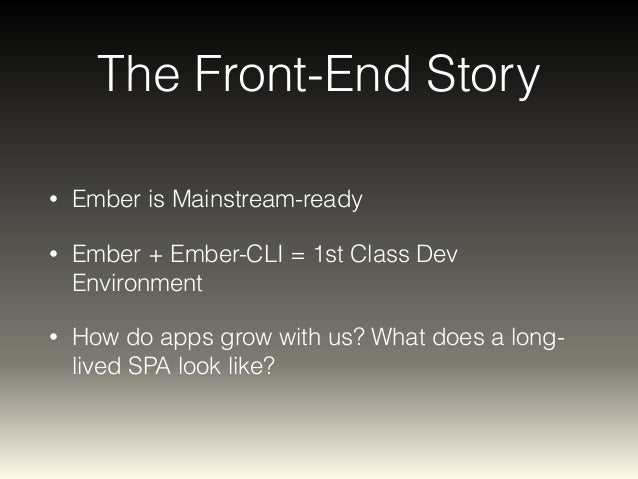 The Front-End Story  • Ember is Mainstream-ready  • Ember + Ember-CLI = 1st Class Dev  Environment  • How do apps grow wit...