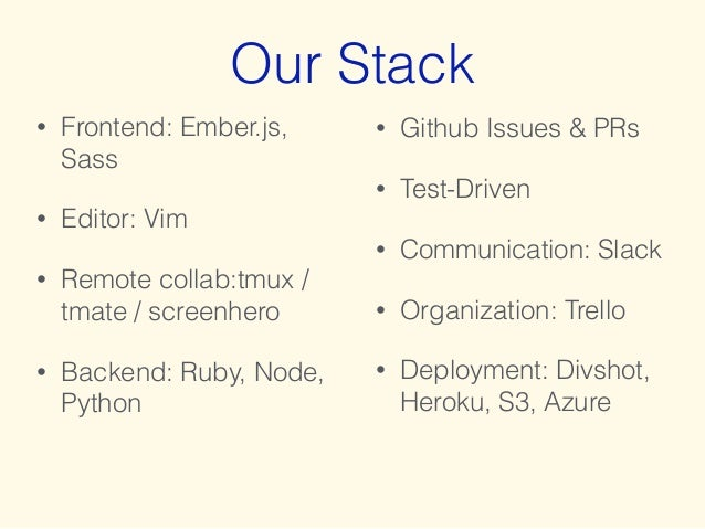 Our Stack  • Frontend: Ember.js,  Sass  • Editor: Vim  • Remote collab:tmux /  tmate / screenhero  • Backend: Ruby, Node, ...