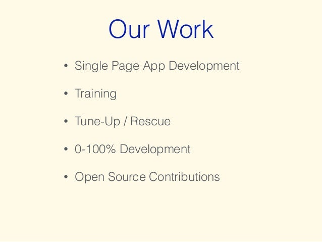 Our Work  • Single Page App Development  • Training  • Tune-Up / Rescue  • 0-100% Development  • Open Source Contributions