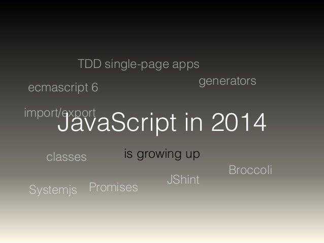 import/export  JavaScript in 2014  is growing up  ecmascript 6  generators  Promises  Broccoli  TDD single-page apps  clas...