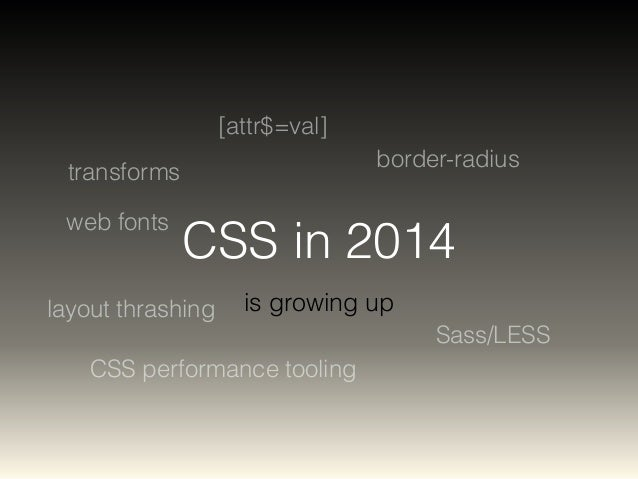 CSS in 2014  is growing up  transforms  border-radius  web fonts  CSS performance tooling  Sass/LESS  [attr$=val]  layout ...