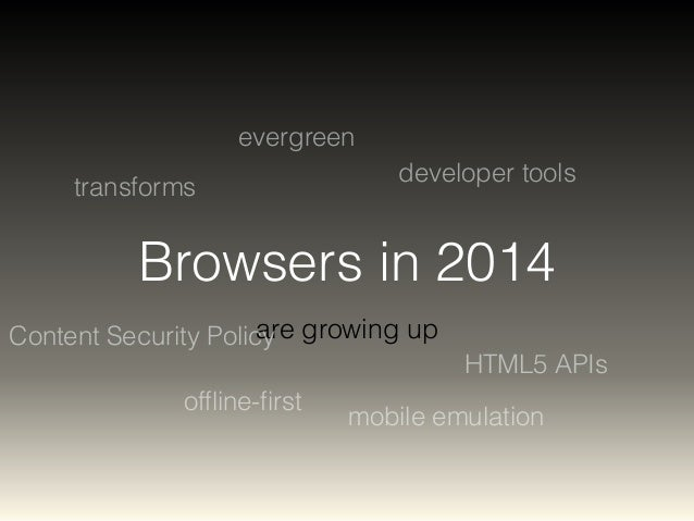 Browsers in 2014  are growing up  transforms  developer tools  offline-first  HTML5 APIs  evergreen  Content Security Poli...