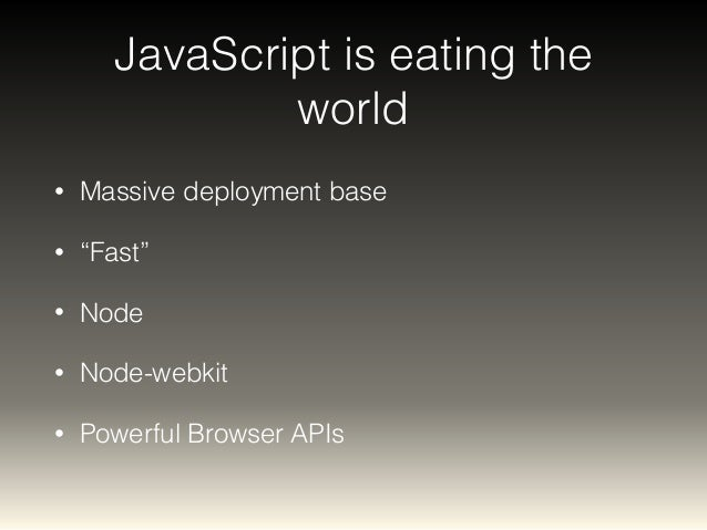 "JavaScript is eating the  world  • Massive deployment base  • ""Fast""  • Node  • Node-webkit  • Powerful Browser APIs"