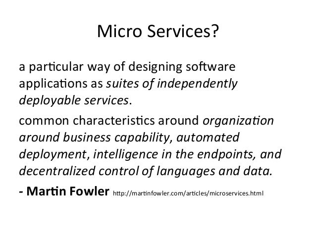 Micro  Services?   a  par=cular  way  of  designing  sogware   applica=ons  as  suites  of  indepe...