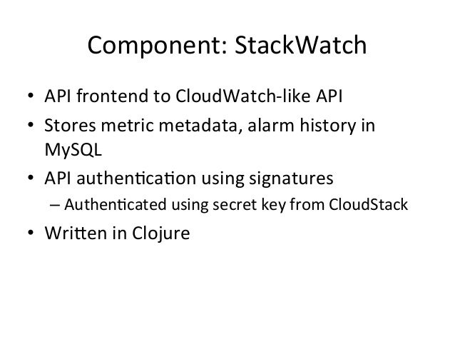 Component:  StackWatch   • API  frontend  to  CloudWatch-‐like  API   • Stores  metric  metadata,  ...