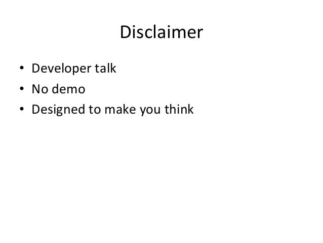 Disclaimer   • Developer  talk   • No  demo   • Designed  to  make  you  think