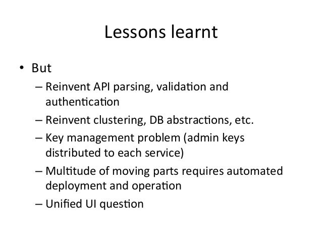 Lessons  learnt   • But   –Reinvent  API  parsing,  valida=on  and   authen=ca=on   –Reinvent  clus...