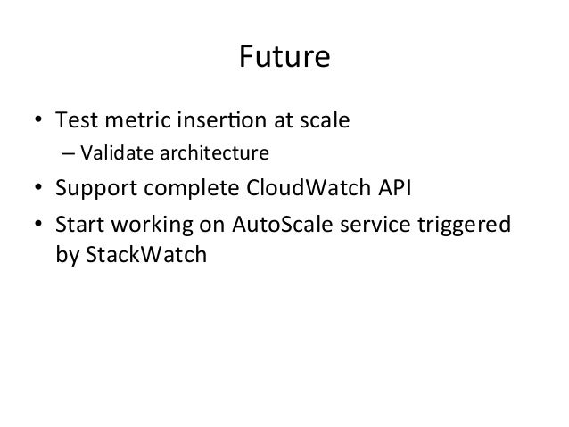 Future   • Test  metric  inser=on  at  scale     –Validate  architecture   • Support  complete  C...