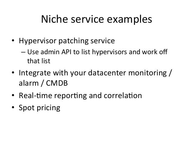 Niche  service  examples   • Hypervisor  patching  service   –Use  admin  API  to  list  hyperviso...