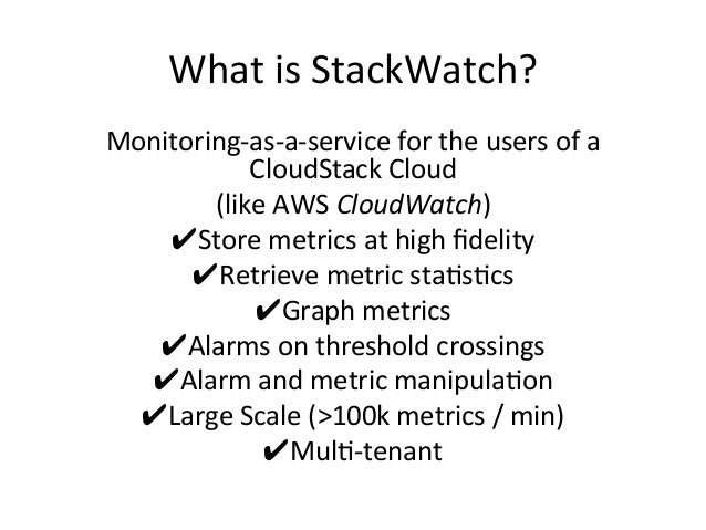 What  is  StackWatch?   Monitoring-‐as-‐a-‐service  for  the  users  of  a   CloudStack  Cloud   ...