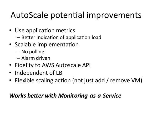 AutoScale  poten=al  improvements   • Use  applica=on  metrics   – BeWer  indica=on  of  applica=on  ...