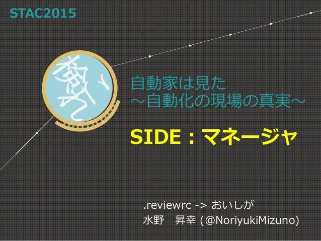 自動家は見た ~自動化の現場の真実~ SIDE:マネージャ .reviewrc -> おいしが 水野 昇幸 (@NoriyukiMizuno) STAC2015