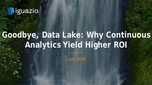 June 2018 Goodbye, Data Lake: Why Continuous Analytics Yield Higher ROI