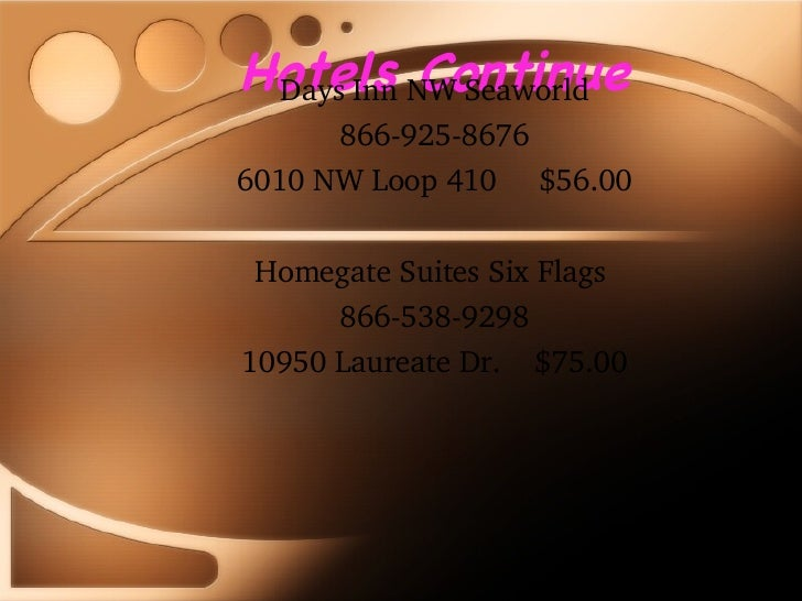 Hotels Continue Days Inn NW Seaworld 866-925-8676 6010 NW Loop 410  $56.00 Homegate Suites Six Flags  866-538-9298 10950 L...