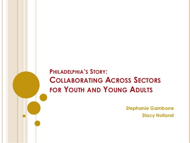 PHILADELPHIA'S STORY: COLLABORATING ACROSS SECTORS FOR YOUTH AND YOUNG ADULTS Stephanie Gambone Stacy Holland