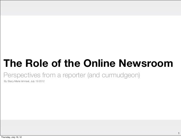 The Role of the Online Newsroom  Perspectives from a reporter (and curmudgeon)  By Stacy-Marie Ishmael, July 19 2012      ...