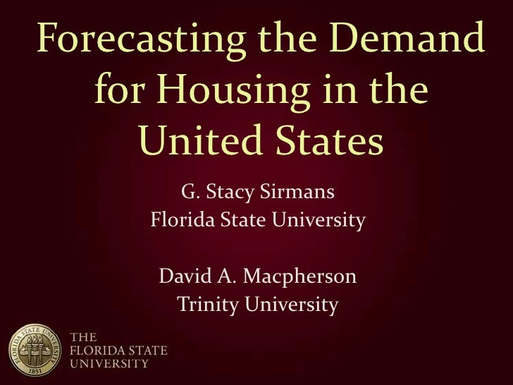 Forecasting the Demand   for Housing in the     United States        G. Stacy Sirmans     Florida State University      Da...