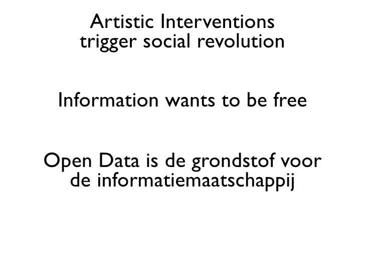Artistic Interventions   trigger social revolution Information wants to be freeOpen Data is de grondstof voor  de informat...