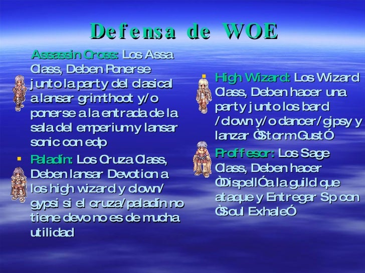 Defensa de WOE <ul><li>Assassin Cross:  Los Assa Class, Deben Ponerse junto la party del clasical a lansar grimthoot y/o p...