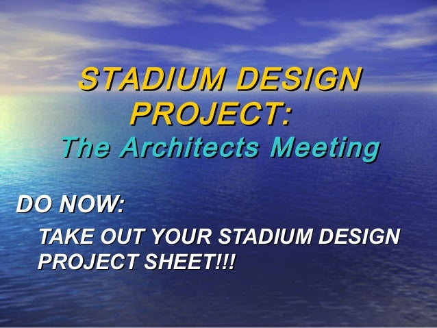 STADIUM DESIGNSTADIUM DESIGN PROJECT:PROJECT: The Architects MeetingThe Architects Meeting DO NOW:DO NOW: TAKE OUT YOUR ST...