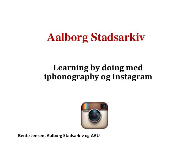 Aalborg Stadsarkiv Learning by doing med iphonography og Instagram  Bente Jensen, Aalborg Stadsarkiv og AAU