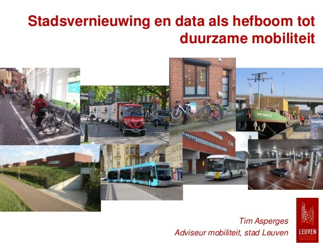 Stadsvernieuwing en data als hefboom tot duurzame mobiliteit Tim Asperges Adviseur mobiliteit, stad Leuven