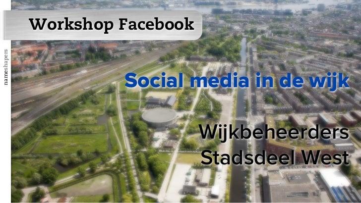 Workshop Facebooknameshapers                       Social media in de wijk                                  Wijkbeheerders...
