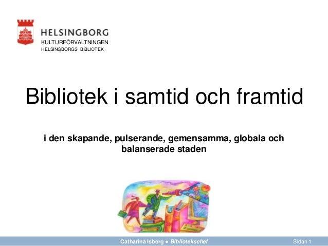 FÖRVALTNING AVDELNING Bibliotek i samtid och framtid Sidan 1Catharina Isberg ● Bibliotekschef KULTURFÖRVALTNINGEN HELSINGB...