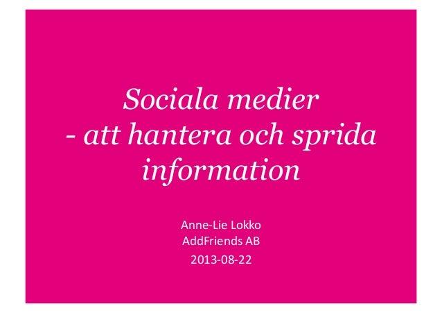 Sociala medier - att hantera och sprida information Anne-‐Lie  Lokko   AddFriends  AB   2013-‐08-‐22