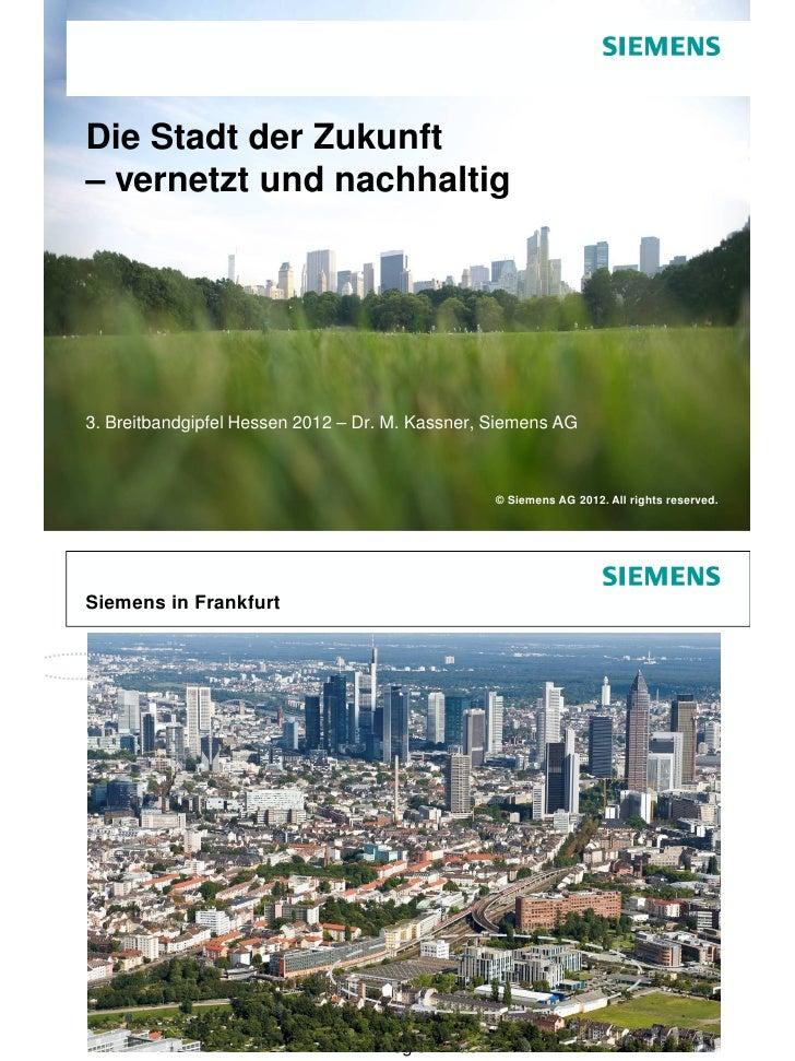 Die Stadt der Zukunft– vernetzt und nachhaltig3. Breitbandgipfel Hessen 2012 – Dr. M. Kassner, Siemens AG                 ...