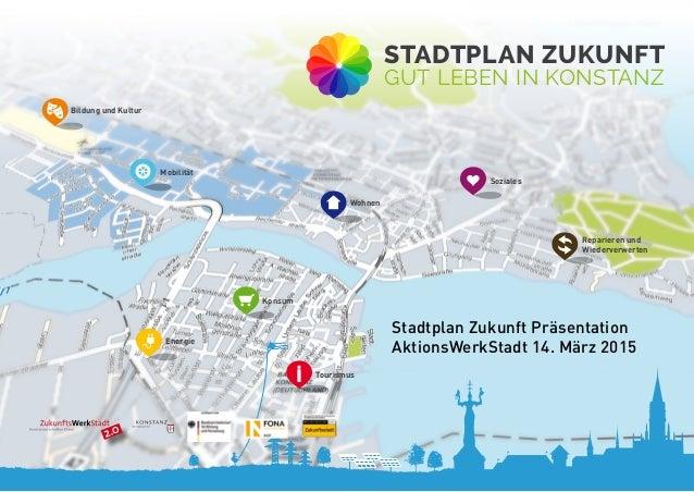 2.0 Stadtplan Zukunft Präsentation AktionsWerkStadt 14. März 2015 Stadtplan Zukunft gut leben in Konstanz Soziales Energie...
