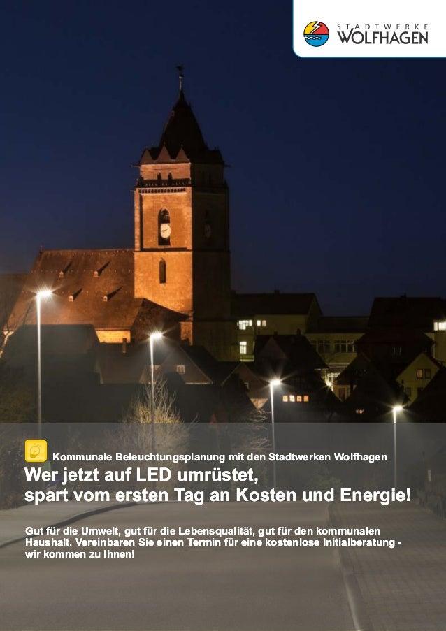 Kommunale Beleuchtungsplanung mit den Stadtwerken Wolfhagen Wer jetzt auf LED umrüstet, spart vom ersten Tag an Kosten und...
