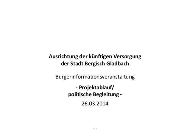‐ 1 ‐ AusrichtungderkünftigenVersorgung derStadtBergischGladbach Bürgerinformationsveranstaltung ‐ Projektablauf/ p...