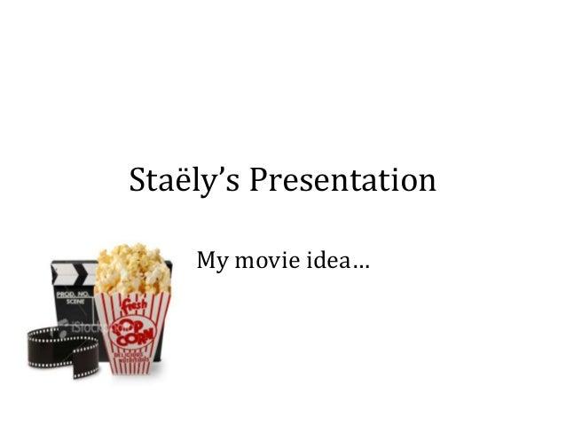 Staëly's Presentation My movie idea…