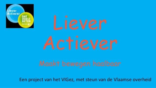 Liever Actiever Maakt bewegen haalbaar Een project van het VIGez, met steun van de Vlaamse overheid