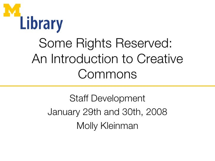 Some Rights Reserved:  An Introduction to Creative Commons Staff Development January 29th and 30th, 2008 Molly Kleinman